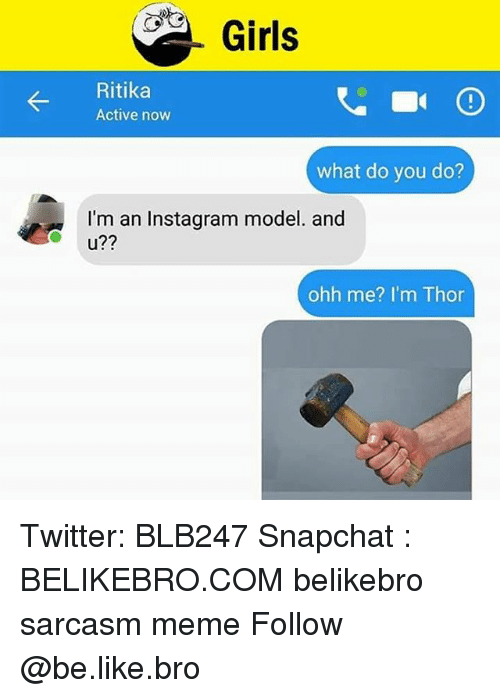 Be Like, Girls, and Instagram: Girls  Ritika  Active now  what do you do?  I'm an Instagram model. and  u??  ohh me? I'm Thor Twitter: BLB247 Snapchat : BELIKEBRO.COM belikebro sarcasm meme Follow @be.like.bro