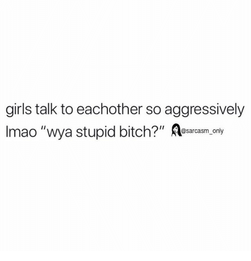 "Bitch, Funny, and Girls: girls talk to eachother so aggressively  Imao ""wya stupid bitch?""  @sarcasm_only"