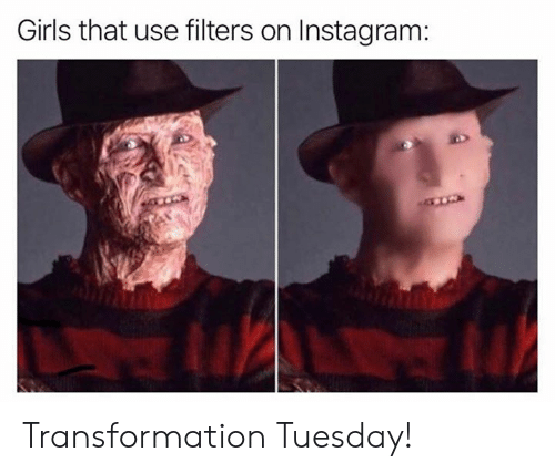 Girls, Instagram, and Memes: Girls that use filters on Instagram: Transformation Tuesday!