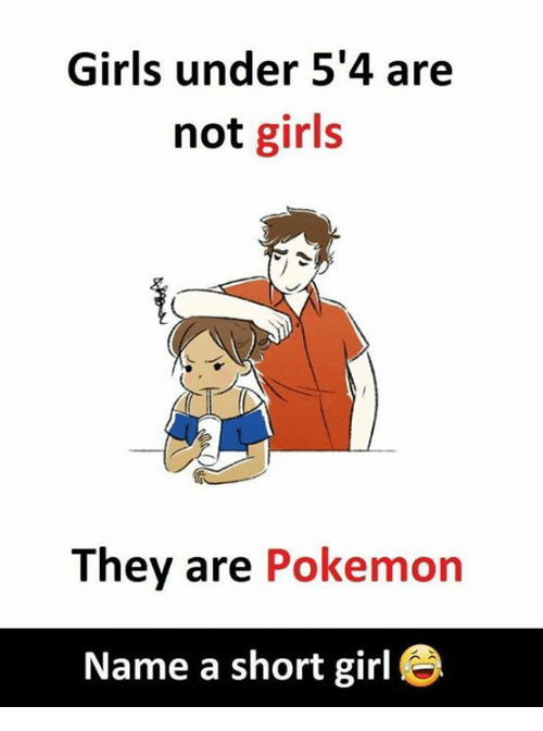 Girls, Memes, and Pokemon: Girls under 5'4 are  not girls  They are Pokemon  Name a short girl