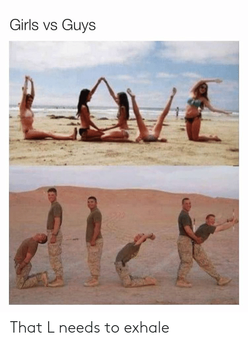 Girls, Guys, and Girls-Vs-Guys: Girls vs Guys  C. That L needs to exhale