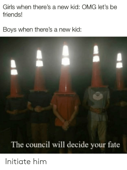 Friends, Girls, and Omg: Girls when there's a new kid: OMG let's be  friends!  Boys when there's a new kid:  The council will decide your fate Initiate him