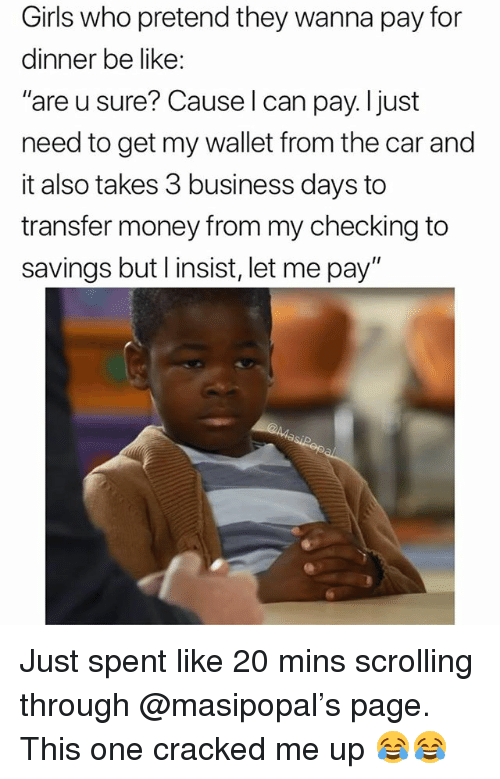 """Be Like, Funny, and Girls: Girls who pretend they wanna pay for  dinner be like:  """"are u sure? Cause l can pay.ljust  need to get my wallet from the car and  it also takes 3 business days to  transfer money from my checking to  savings but l insist, let me pay"""" Just spent like 20 mins scrolling through @masipopal's page. This one cracked me up 😂😂"""
