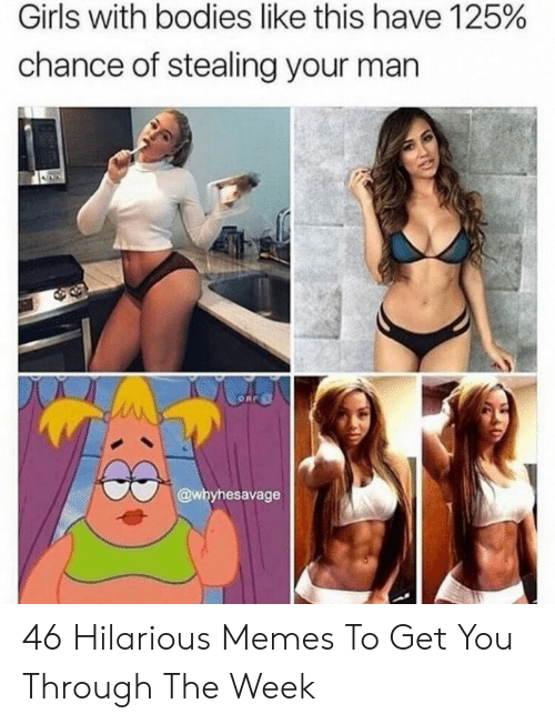 Bodies , Girls, and Memes: Girls with bodies like this have 125%  chance of stealing your man  @whyhesavage 46 Hilarious Memes To Get You Through The Week