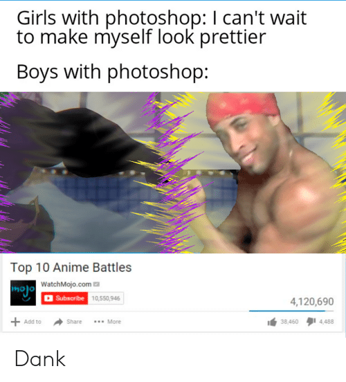 Anime, Dank, and Girls: Girls with photoshop: I can't wait  to make myself look prettier  Boys with photoshop  Top 10 Anime Battles  mojo WatchMojo.com  |Subscribe 10,550,946  4,120,690  More  38,460  4,488  Add to  Share Dank