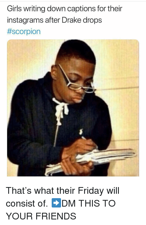 Drake, Friday, and Friends: Girls writing down captions for their  instagrams after Drake drops  That's what their Friday will consist of. ➡️DM THIS TO YOUR FRIENDS