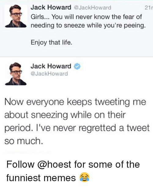 Girls, Life, and Memes: Girls... You will never know the fear of  needing to sneeze while you're peeing.  Enjoy that life.  Jack Howard  @JackHoward  Now everyone keeps tweeting me  about sneezing while on their  period. I've never regretted a tweet  so much Follow @hoest for some of the funniest memes 😂