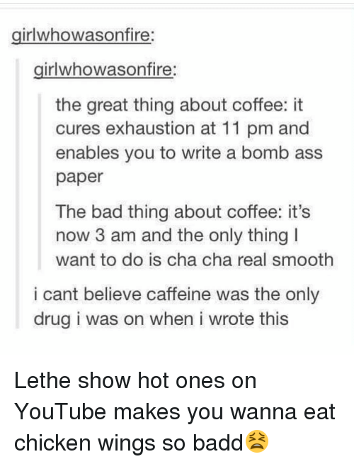 Memes, Smooth, and 🤖: girlwhowasonfire:  girlwhowason fire  the great thing about coffee: it  cures exhaustion at 11 pm and  enables you to write a bomb ass  paper  The bad thing about coffee: it's  now 3 am and the only thing I  want to do is cha cha real smooth  i cant believe caffeine was the only  drug i was on when i wrote this Lethe show hot ones on YouTube makes you wanna eat chicken wings so badd😫