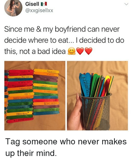 Bad, Memes, and Tag Someone: Gisell  @xxgisellxx  Since me & my boyfriend can never  decide where to eat... I decided to do  this, not a bad idea Tag someone who never makes up their mind.