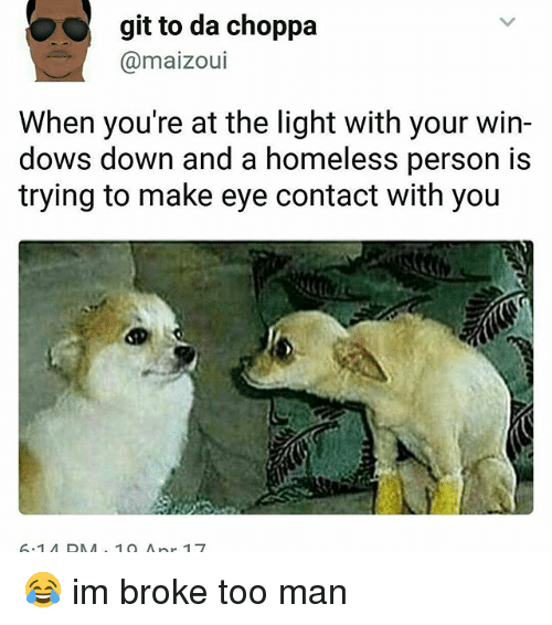Homeless, Memes, and 🤖: git to da choppa  maizoui  When you're at the light with your win-  dows down and a homeless person is  trying to make eye contact with you  10 A 😂 im broke too man
