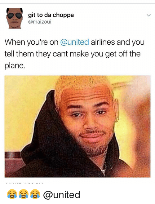 Memes, United, and 🤖: git to da choppa  @maizoul  When you're on @united airlines and you  tell them they cant make you get off the  plane. 😂😂😂 @united