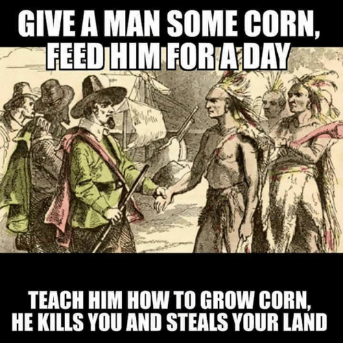 Memes, How To, and Teaching: GIVE A MAN SOME CORN,  FEEDIHIMIFORLADAY  TEACH HIM HOW TO GROW CORN,  HE KILLS YOU AND STEALS YOUR LAND