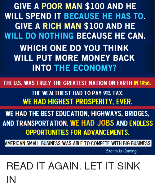 Memes, Taxes, and Earth: GIVE A POOR MAN $100 AND HE  WILL SPEND IT BECAUSE HE HAS TO  GIVE A RICH MAN $100 AND HE  WILL DO NOTHING BECAUSE HE CAN  WHICH ONE DO YOU THINK  WILL PUT MORE MONEY BACK  INTO  THE ECONOMY?  THE U.S. WAS TRULY THE GREATEST NATION ON EARTH IN 1956.  THE WEALTHIEST HAD TO PAY 91% TAX.  WE HAD HIGHEST PROSPERITY, EVER  WE HAD THE BEST EDUCATION, HIGHWAYS, BRIDGES.  AND TRANSPORTATION  WE HAD JOBS AND ENDLESS  OPPORTUNITIES FOR ADVANCEMENTS.  AMERICAN SMALL BUSINESS WAS ABLE TO COMPETE WITH BIG BUSINESS  Storm is coming READ IT AGAIN. LET IT SINK IN
