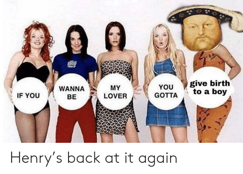 History, Back at It Again, and Back: give birth  to a boy  YOU  MY  WANNA  GOTTA  IF YOU  LOVER  BE Henry's back at it again