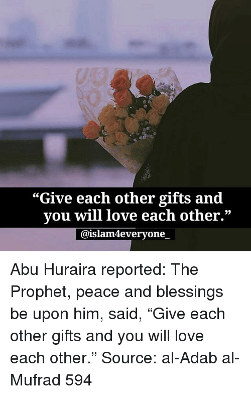 "Love, Memes, and Blessings: ""Give each other gifts and  vou will love each other.""  @islam4everyone. Abu Huraira reported: The Prophet, peace and blessings be upon him, said, ""Give each other gifts and you will love each other."" Source: al-Adab al-Mufrad 594"