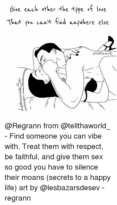 Life, Love, and Memes: Give each ther te pe f love  That you ca findbere else  telthaworld  6 @Regrann from @tellthaworld_ - Find someone you can vibe with, Treat them with respect, be faithful, and give them sex so good you have to silence their moans (secrets to a happy life) art by @lesbazarsdesev - regrann
