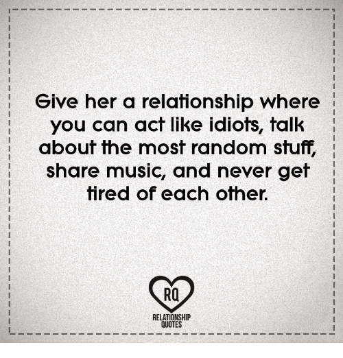 Give Her A Relationship Where You Can Act Like Idiots Talk About The Extraordinary Relationship Quotes For Her