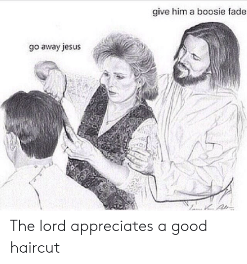 Haircut, Jesus, and Good: give him a boosie fade  go away jesus The lord appreciates a good haircut