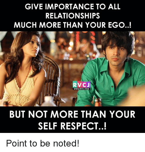 Memes, Relationships, and Respect: GIVE IMPORTANCE TO ALL  RELATIONSHIPS  MUCH MORE THAN YOUR EGO..!  RVCJ  BUT NOT MORE THAN YOUR  SELF RESPECT..! Point to be noted!