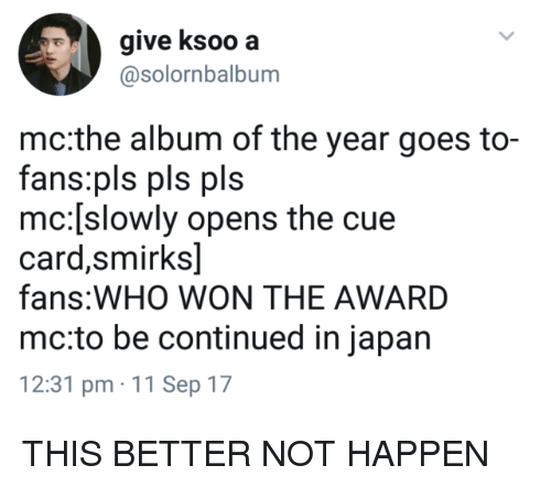 Japan, Who, and 11-Sep: give ksoo a  @solornbalbum  mc:the album of the year goes to-  fans:pls pls pls  mc:[slowly opens the cue  card,smirks]  fans:WHO WON THE AWARD  mc:to be continued in japan  12:31 pm 11 Sep 17 THIS BETTER NOT HAPPEN