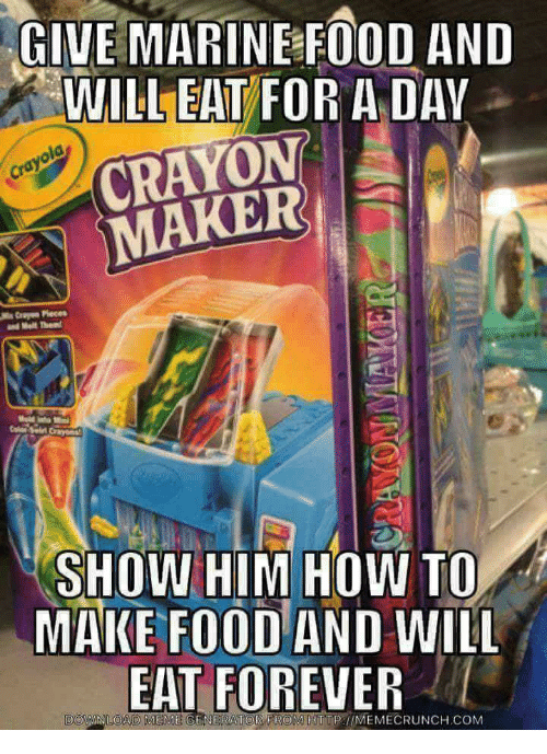 Food, Meme, and Forever: GIVE MARINE FOOD AND  WILL EAT FOR AD  CRAYON  MAKER  AY  SHOW HIM HOW TO  MAKE FOOD AND WILL  EAT FOREVER  DOWNILOAD MEME GENERATOR FROM HTTPUMEMECRUNCH.COM  MEME GENERATOR FROM HTTP