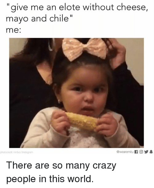 give me an elote without cheese mayo and chile me 19485381 ✅ 25 best memes about crazy people crazy people memes
