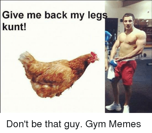 Gym, Memes, and Back: Give me back my leg  kunt! Don't be that guy.