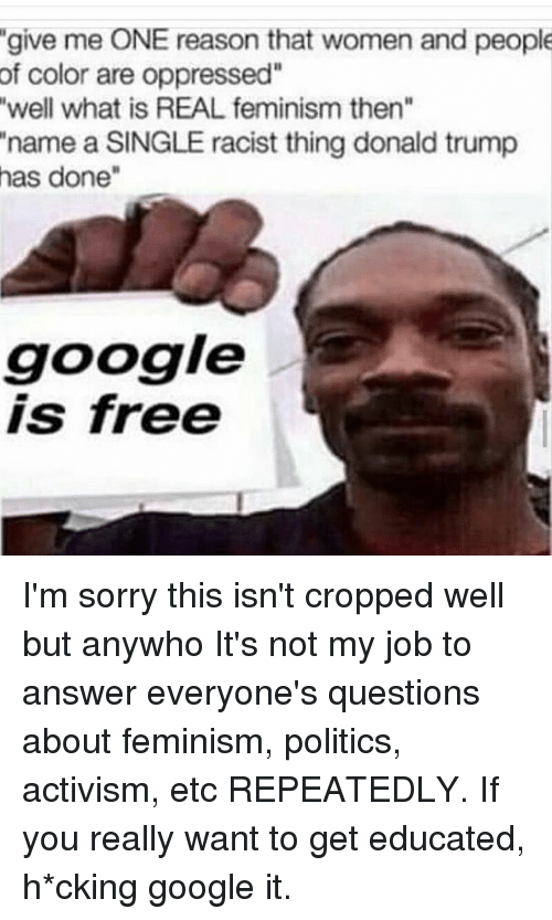 "Google, Memes, and Sorry: give me ONE reason that women and people  of color are oppressed""  well what is REAL feminism then  name a SINGLE racist thing donald trump  has done  google  is free I'm sorry this isn't cropped well but anywho It's not my job to answer everyone's questions about feminism, politics, activism, etc REPEATEDLY. If you really want to get educated, h*cking google it."