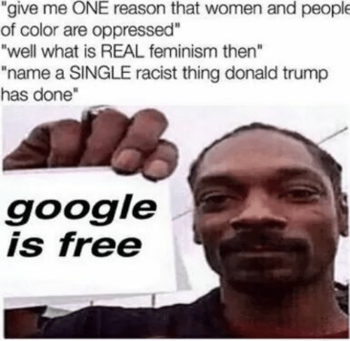 "Donald Trump, Feminism, and Google: ""give me ONE reason that women and people  of color are oppressed""  ""well what is REAL feminism then""  ""name a SINGLE racist thing donald trump  has done""  google  is free"