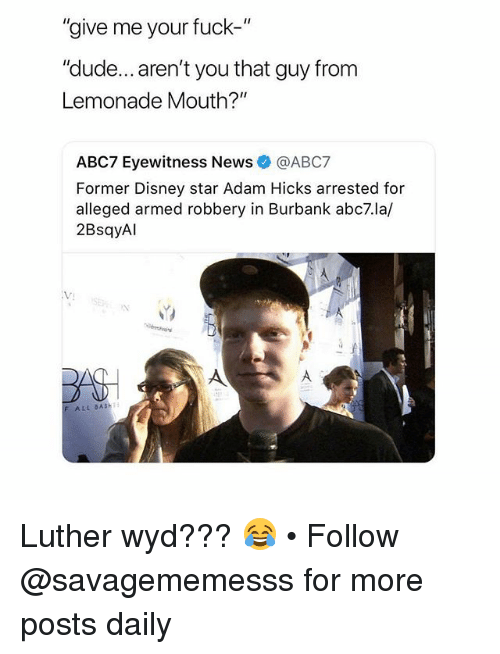 """Disney, Dude, and Memes: """"give me your fuck-""""  """"dude... aren't you that guy from  Lemonade Mouth?""""  ABC7 Eyewitness News@ABC7  Former Disney star Adam Hicks arrested for  alleged armed robbery in Burbank abc7.la/  2BsqyAl  VJ  F ALL BASH Luther wyd??? 😂 • Follow @savagememesss for more posts daily"""