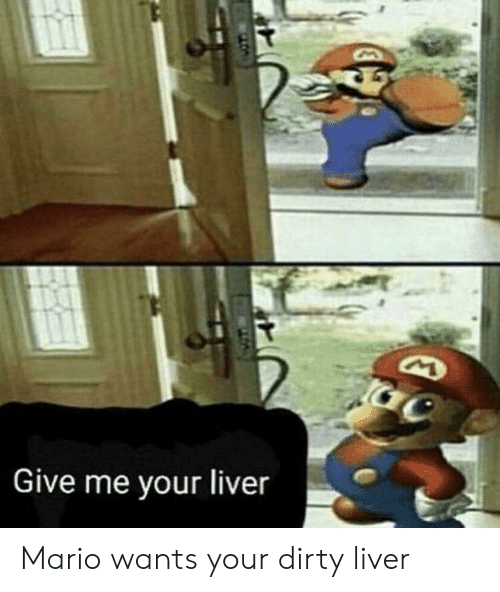 Give Me Your Liver Mario Wants Your Dirty Liver Mario Meme