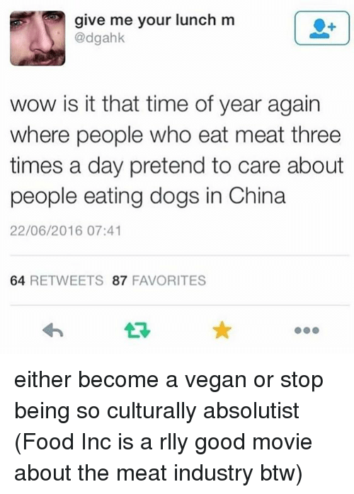 Dogs, Food, and Memes: give me your lunch m  @dgahk  wow is it that time of year again  where people who eat meat three  times a day pretend to care about  people eating dogs in China  22/06/2016 07:41  64 RETWEETS 87 FAVORITES either become a vegan or stop being so culturally absolutist (Food Inc is a rlly good movie about the meat industry btw)