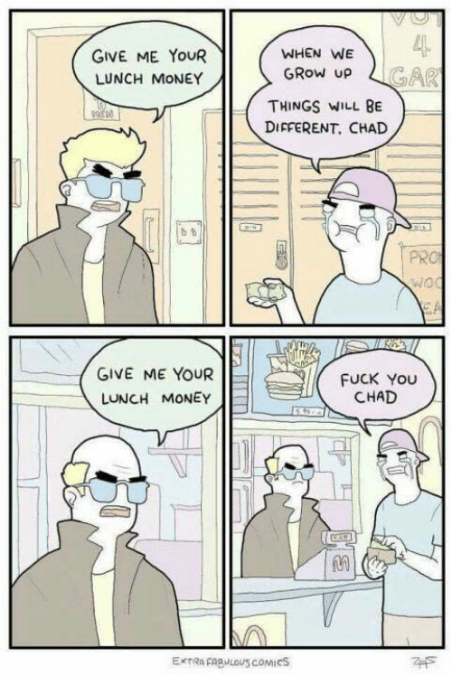 Fuck You, Money, and Fuck: GIVE ME YOUR  LUNCH MONEY  GIVE ME YOUR  LUNCH MONEY  WHEN WE  GROW UP  THINGS WILL BE  DIFFERENT, CHAD  FUCK YOU  CHAD