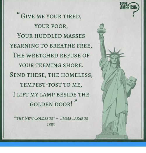 GIVE ME YOUR TIRED YOUR POOR YOUR HUDDLED MASSES YEARNING TO BREATHE FREE  THE WRETCHED REFUSE OF YOUR TEEMING SHORE SEND THESE THE HOMELESS  TEMPEST TOST TO ...
