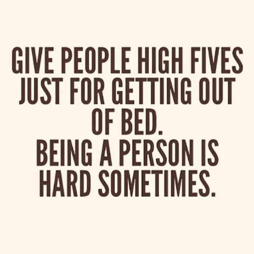 Dank, 🤖, and Person: GIVE PEOPLE HIGH FIVES  JUST FOR GETTING OUT  OF BED.  BEING A PERSON IS  HARD SOMETIMES