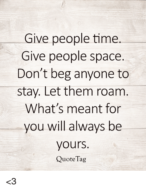 Give People Time Give People Space Dont Beg Anyone To Stay Let Them