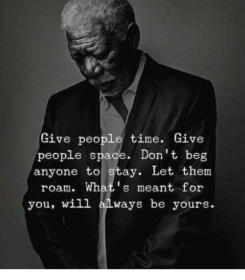 Space, Time, and Will: Give people time. Give  people space. Don't beg  anyone to stay. Let them  roam. What's meant for  you, will always be yours