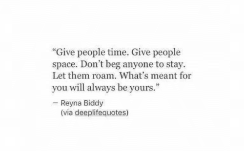 """Space, Time, and Via: """"Give people time. Give people  space. Don't beg anyone to stay.  Let them roam. What's meant for  you will always be yours.""""  Reyna Biddy  (via deeplifequotes)"""