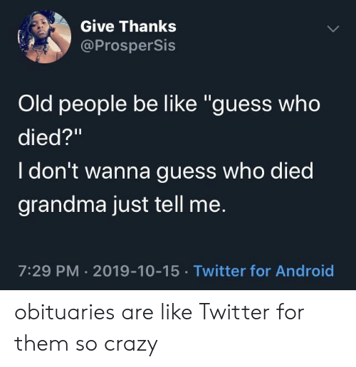 """Android, Be Like, and Crazy: Give Thanks  @ProsperSis  Old people be like """"guess who  died?""""  I don't wanna guess who died  grandma just tell me.  7:29 PM 2019-10-15 Twitter for Android obituaries are like Twitter for them so crazy"""
