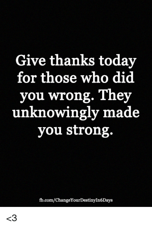 Give Thanks Today For Those Who Did You Wrong They Unknowingly Made