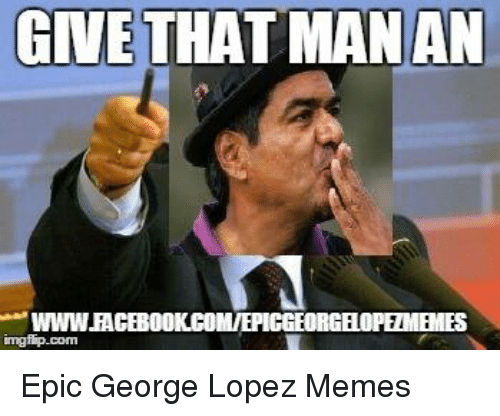 give that man an wwwracebookcomiepiggeorg epic george lopez memes 7969726 give that man an wwwracebookcomiepiggeorg epic george lopez memes