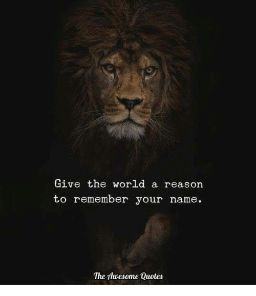 Give The World A Reason To Remember Your Name The Awesome Quotes