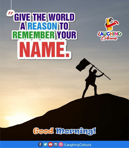 Good, World, and Reason: GIVE THE WORLD  A REASON TO  REMEMBER YOURLACHING  NAME.  Good mornins!