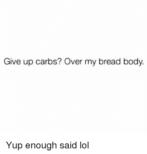 Funny, Lol, and Bread: Give up carbs? Over my bread body. Yup enough said lol