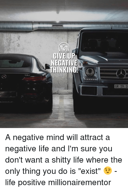 "Life, Memes, and Mind: GIVE UP  NEGATIVE  THINKING  GR 19 1 A negative mind will attract a negative life and I'm sure you don't want a shitty life where the only thing you do is ""exist"" 😉 - life positive millionairementor"