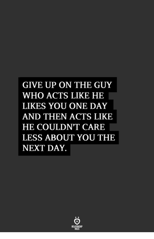 Next, Who, and One: GIVE UP ON THE GUY  WHO ACTS LIKE HE  LIKES YOU ONE DAY  AND THEN ACTS LIKE  HE COULDN'T CARE  LESS ABOUT YOU THE  NEXT DAY.