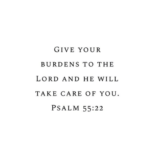 Take Care, Lord, and Will: GIVE YOUR  BURDENS TO THE  LORD AND HE WILL  TAKE CARE OF YOU  PSALM 55:22