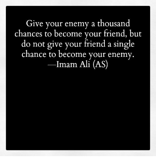 Memes, 🤖, and Imam: Give your enemy a thousand  chances to become your friend, but  do not give your friend a single  chance to become your enemy  Imam Ali (AS)