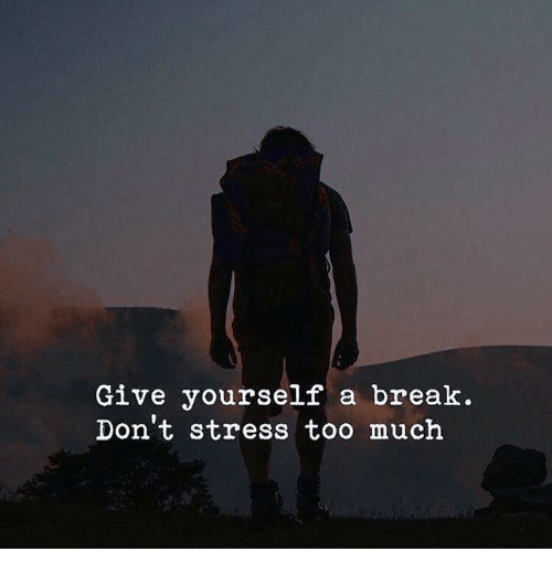 Too Much, Break, and Stress: Give yourself a break.  Don t stress too much