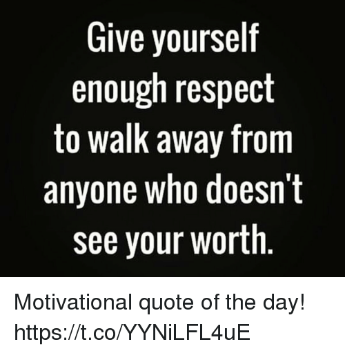 Give Yourself Enough Respect To Walk Away From Anyone Who Doesnt